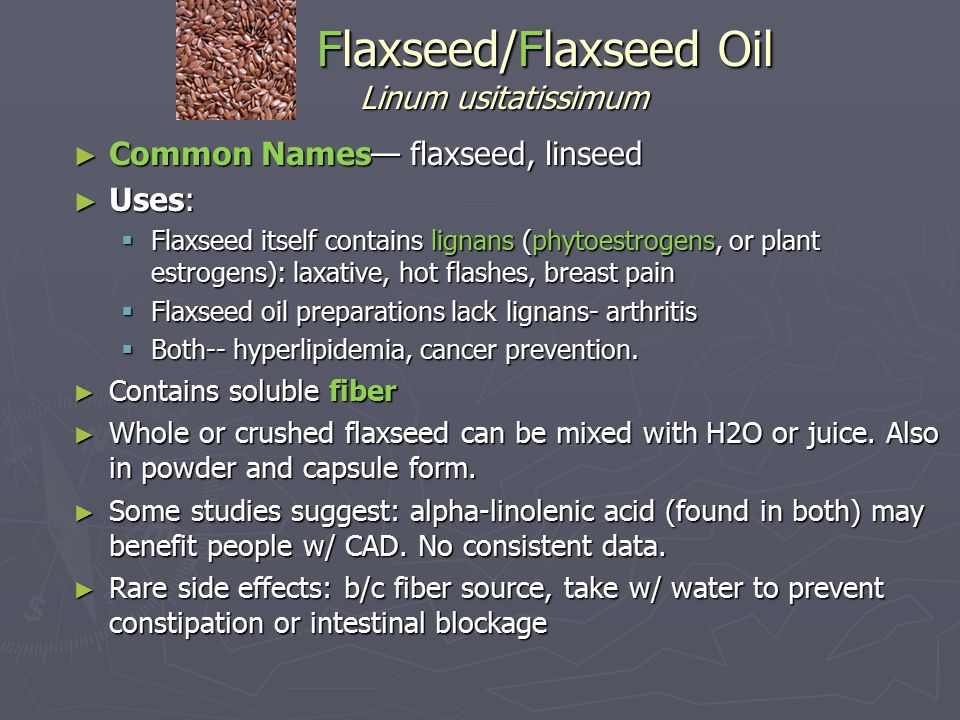 Flaxseed/Flaxseed Oil Linum usitatissimum Flaxseed/Flaxseed Oil Linum usitatissimum ► Common Names— flaxseed, linseed ► Uses:  Flaxseed itself contains lignans (phytoestrogens, or plant estrogens): laxative, hot flashes, breast pain  Flaxseed oil preparations lack lignans- arthritis  Both-- hyperlipidemia, cancer prevention.