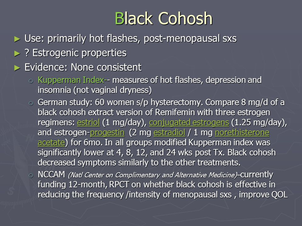 Black Cohosh ► Use: primarily hot flashes, post-menopausal sxs ► .