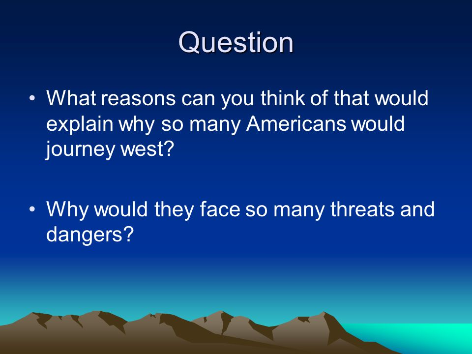 Question What reasons can you think of that would explain why so many Americans would journey west? Why would they face so many threats and dangers?