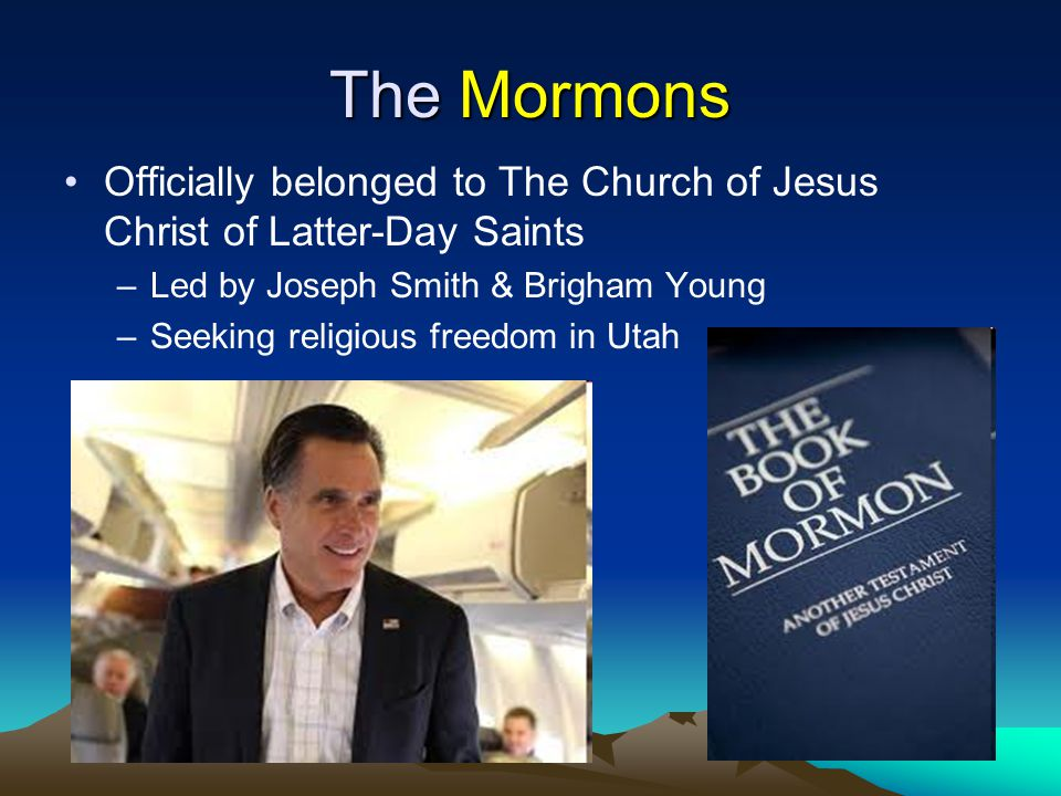 The Mormons Officially belonged to The Church of Jesus Christ of Latter-Day Saints –Led by Joseph Smith & Brigham Young –Seeking religious freedom in