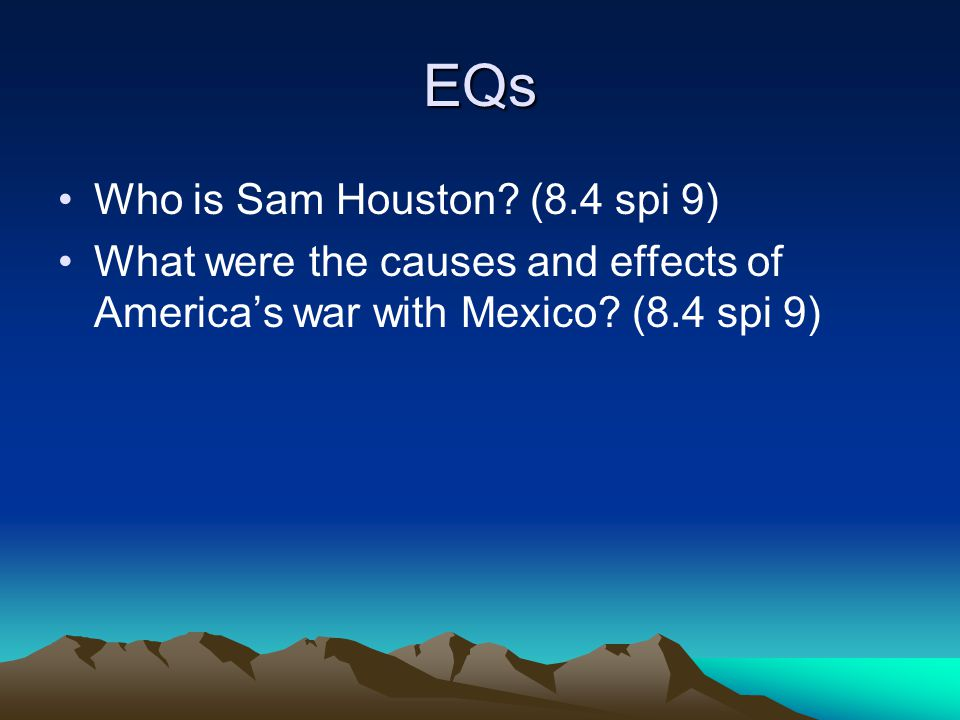 EQs Who is Sam Houston? (8.4 spi 9) What were the causes and effects of America's war with Mexico? (8.4 spi 9)