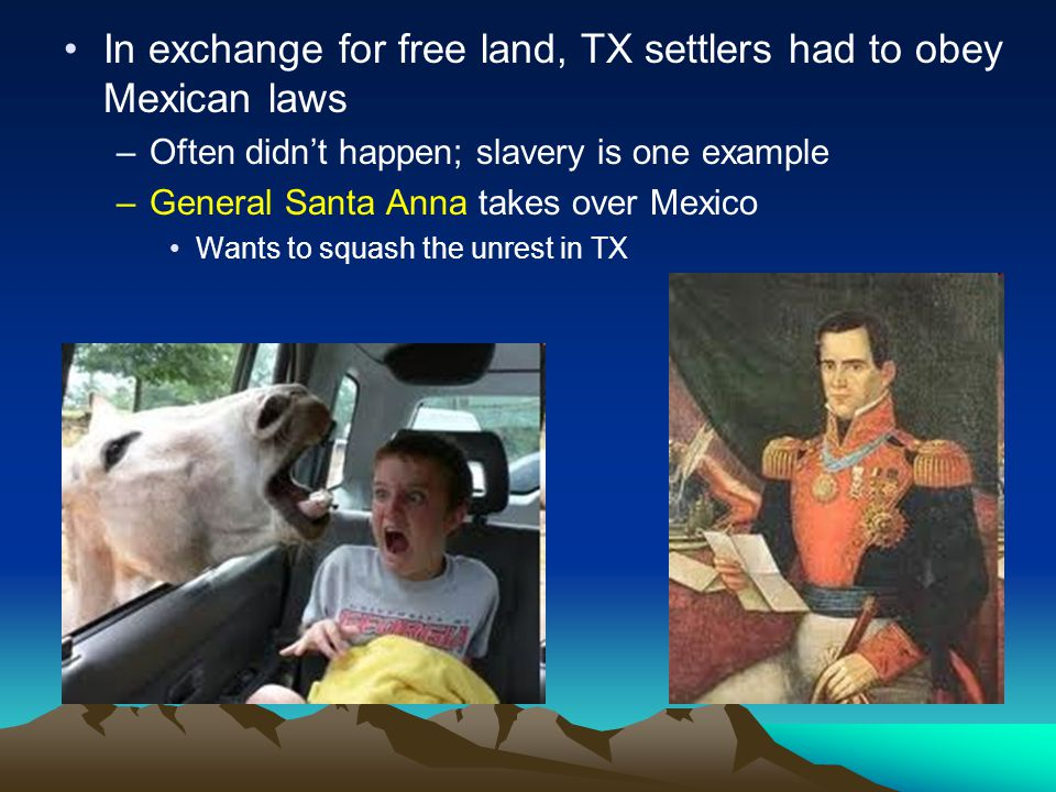 In exchange for free land, TX settlers had to obey Mexican laws –Often didn't happen; slavery is one example –General Santa Anna takes over Mexico Wan
