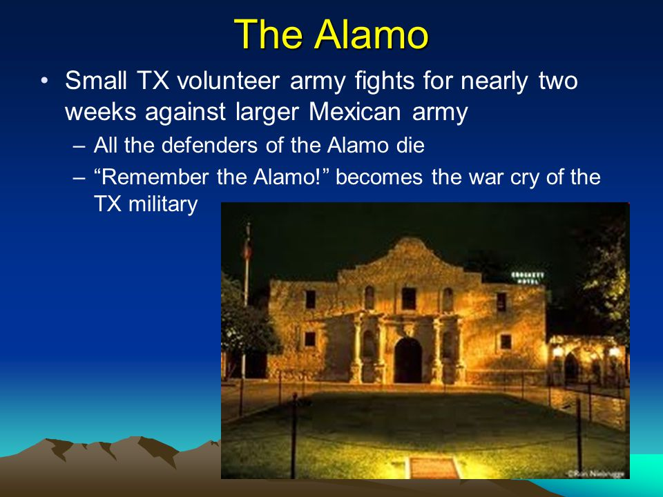 """The Alamo Small TX volunteer army fights for nearly two weeks against larger Mexican army –All the defenders of the Alamo die –""""Remember the Alamo!"""" b"""