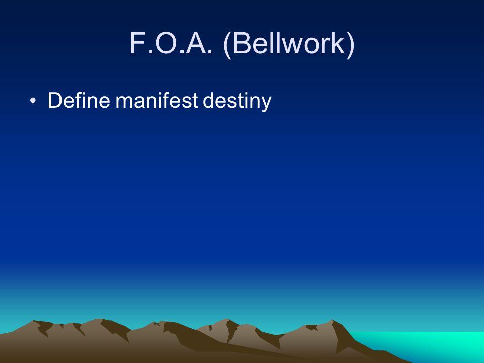 F.O.A. (Bellwork) Define manifest destiny