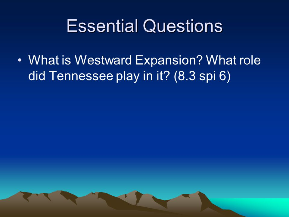Essential Questions What is Westward Expansion? What role did Tennessee play in it? (8.3 spi 6)