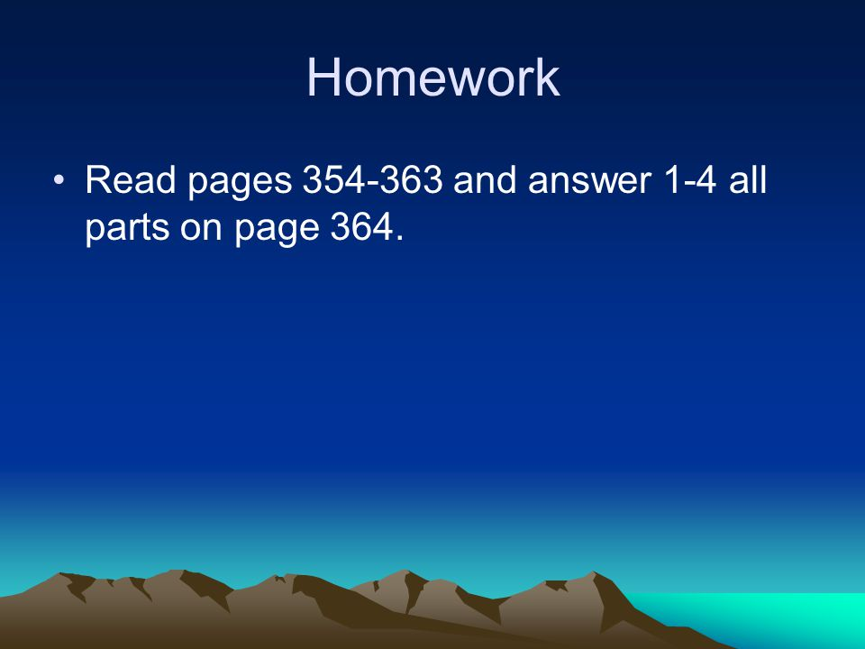 Homework Read pages 354-363 and answer 1-4 all parts on page 364.