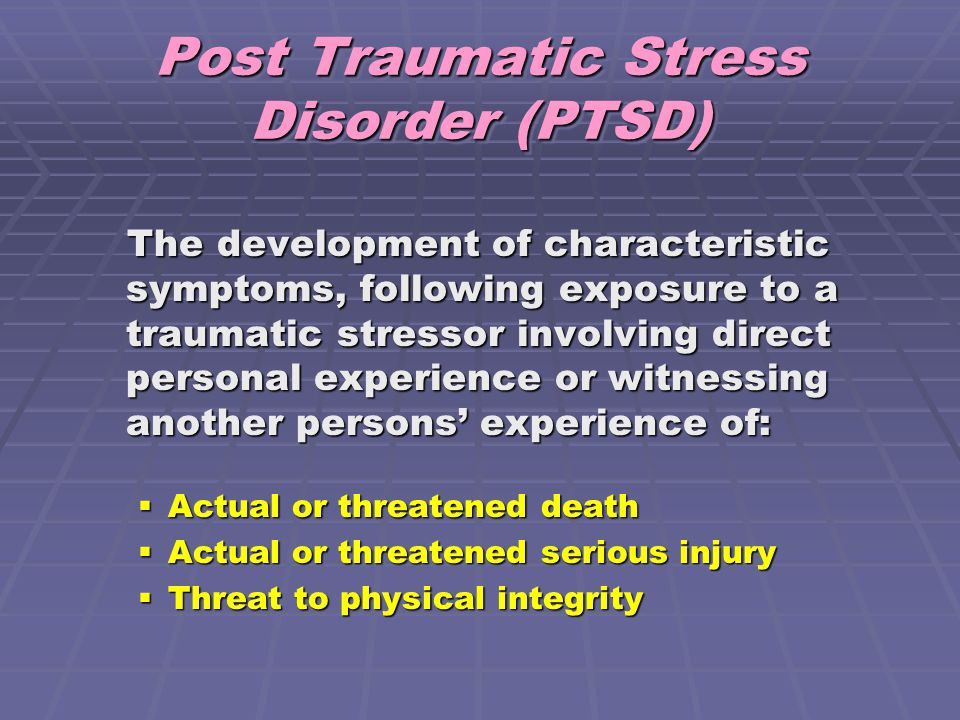 Post Traumatic Stress Disorder (PTSD) The development of characteristic symptoms, following exposure to a traumatic stressor involving direct personal