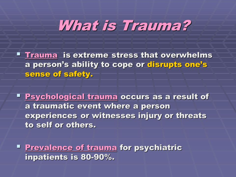 What is Trauma?  Trauma is extreme stress that overwhelms a person's ability to cope or disrupts one's sense of safety.  Psychological trauma occurs