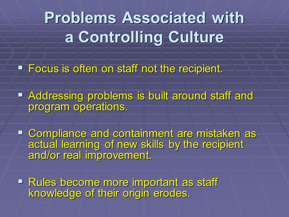Problems Associated with a Controlling Culture  Focus is often on staff not the recipient.  Addressing problems is built around staff and program op