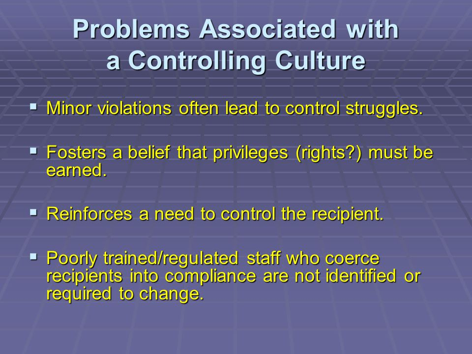 Problems Associated with a Controlling Culture  Minor violations often lead to control struggles.  Fosters a belief that privileges (rights?) must b