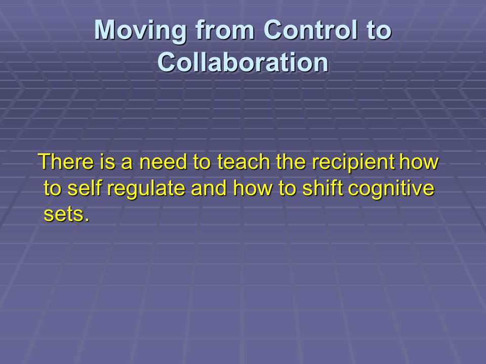 Moving from Control to Collaboration There is a need to teach the recipient how to self regulate and how to shift cognitive sets. There is a need to t