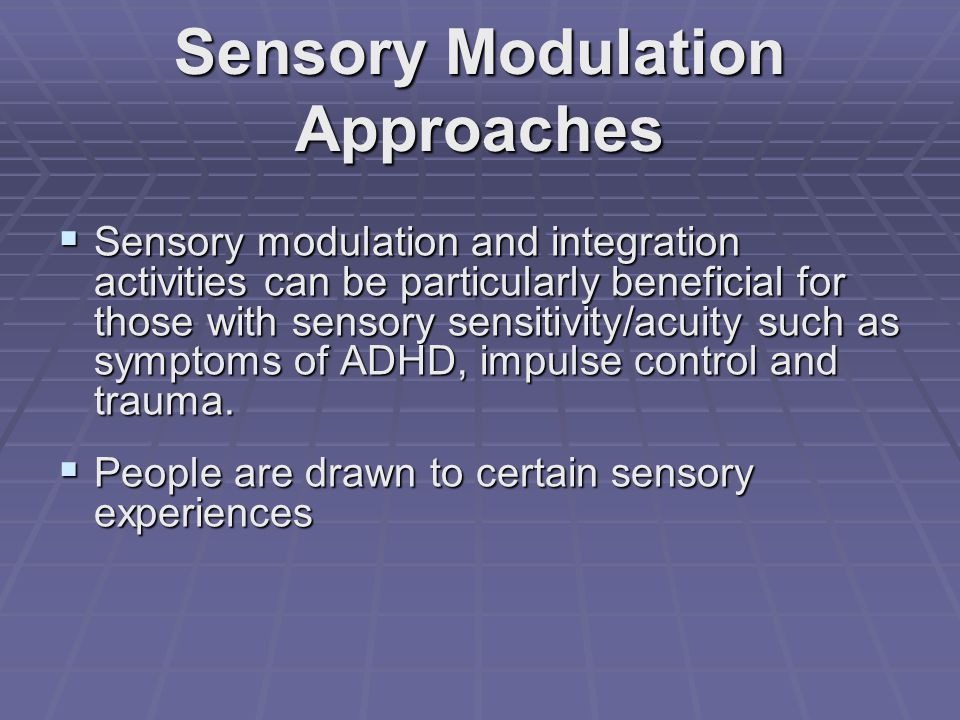 Sensory Modulation Approaches  Sensory modulation and integration activities can be particularly beneficial for those with sensory sensitivity/acuity