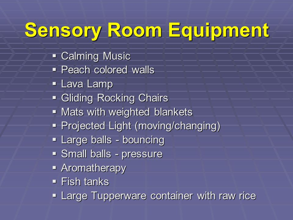 Sensory Room Equipment  Calming Music  Peach colored walls  Lava Lamp  Gliding Rocking Chairs  Mats with weighted blankets  Projected Light (mov
