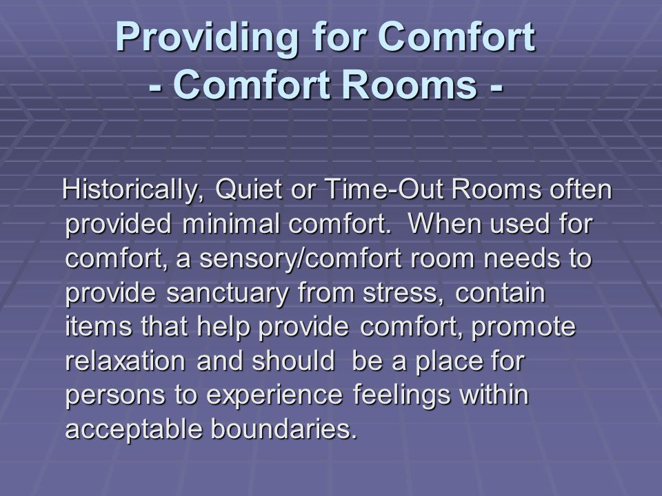 Providing for Comfort - Comfort Rooms - Historically, Quiet or Time-Out Rooms often provided minimal comfort. When used for comfort, a sensory/comfort