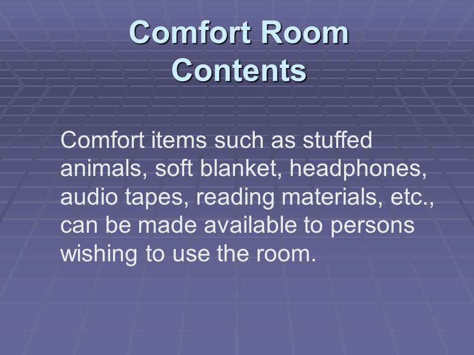 Comfort Room Contents Comfort items such as stuffed animals, soft blanket, headphones, audio tapes, reading materials, etc., can be made available to