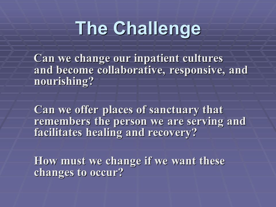 The Challenge Can we change our inpatient cultures and become collaborative, responsive, and nourishing? Can we change our inpatient cultures and beco