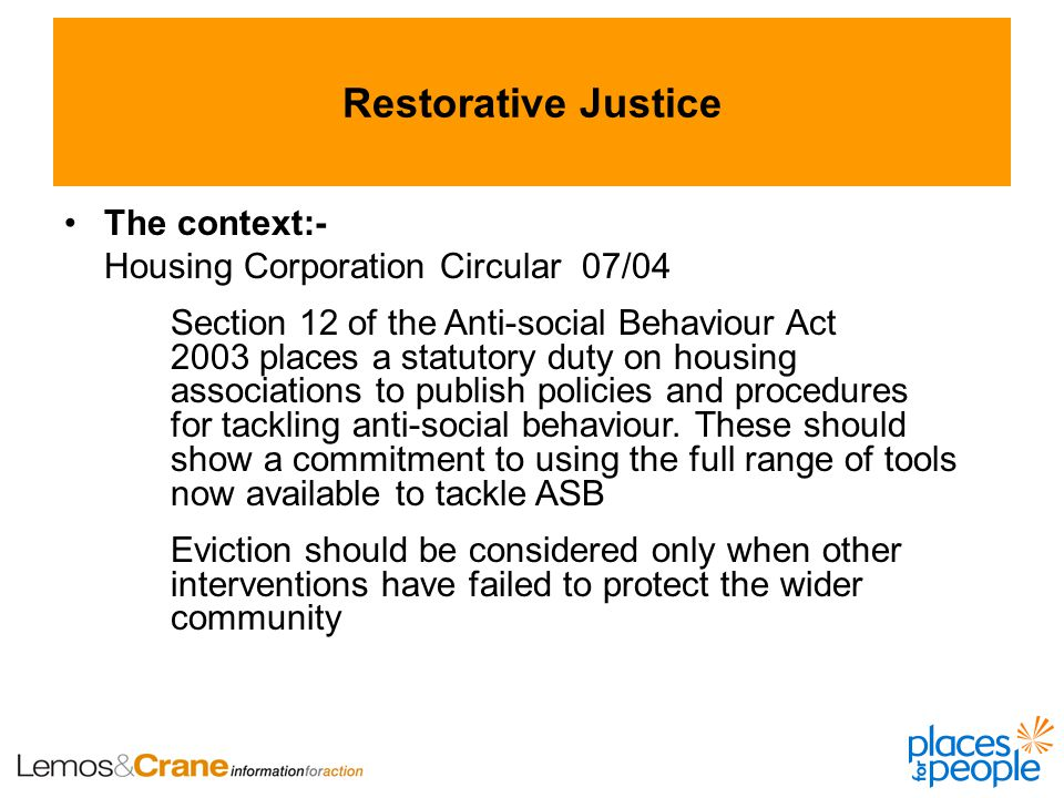 Restorative Justice The context:- Housing Corporation Circular 07/04 Section 12 of the Anti-social Behaviour Act 2003 places a statutory duty on housing associations to publish policies and procedures for tackling anti-social behaviour.