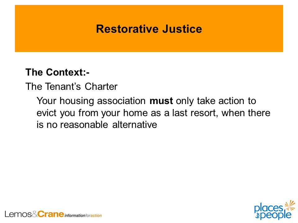 Restorative Justice The Context:- The Tenant's Charter Your housing association must only take action to evict you from your home as a last resort, when there is no reasonable alternative
