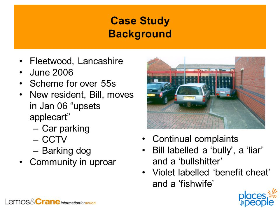 Case Study Background Fleetwood, Lancashire June 2006 Scheme for over 55s New resident, Bill, moves in Jan 06 upsets applecart –Car parking –CCTV –Barking dog Community in uproar Continual complaints Bill labelled a 'bully', a 'liar' and a 'bullshitter' Violet labelled 'benefit cheat' and a 'fishwife'