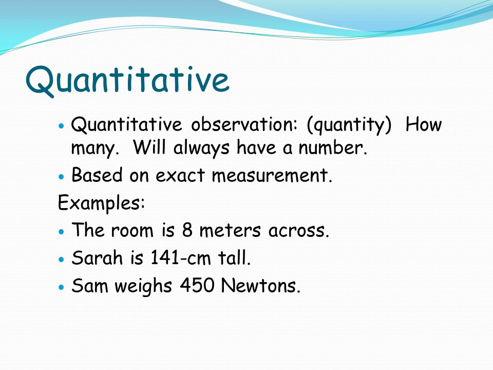 Quantitative Quantitative observation: (quantity) How many. Will always have a number. Based on exact measurement. Examples: The room is 8 meters acro