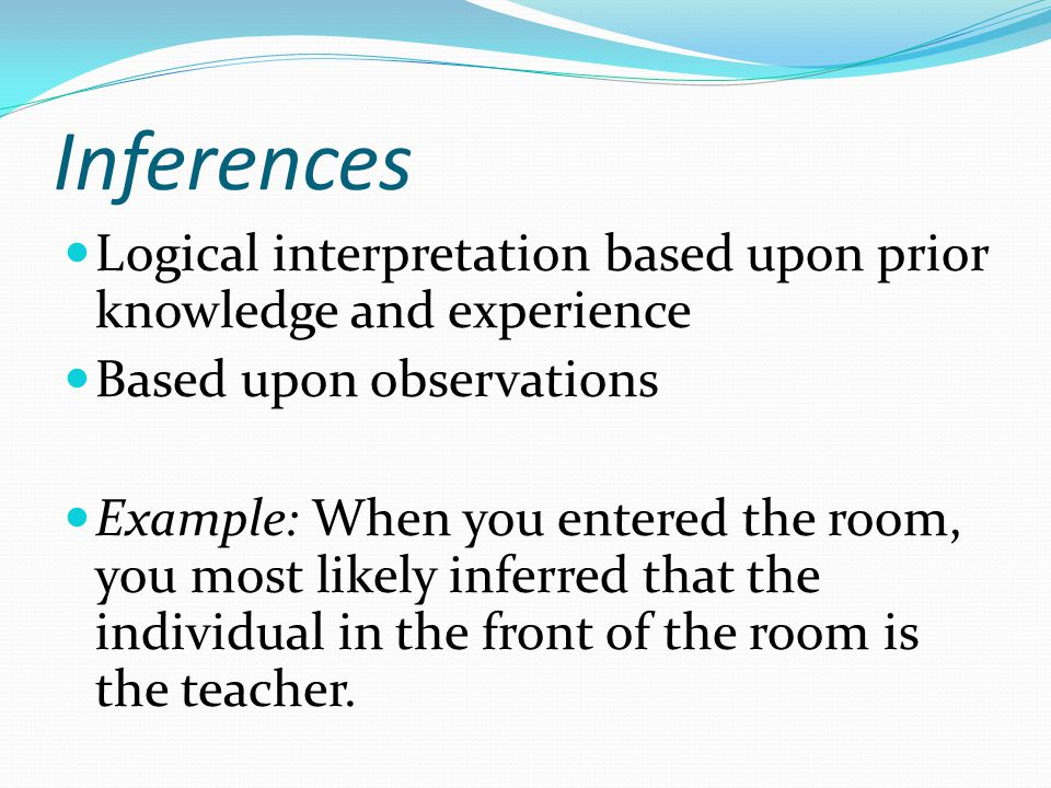 Inferences Logical interpretation based upon prior knowledge and experience Based upon observations Example: When you entered the room, you most likel
