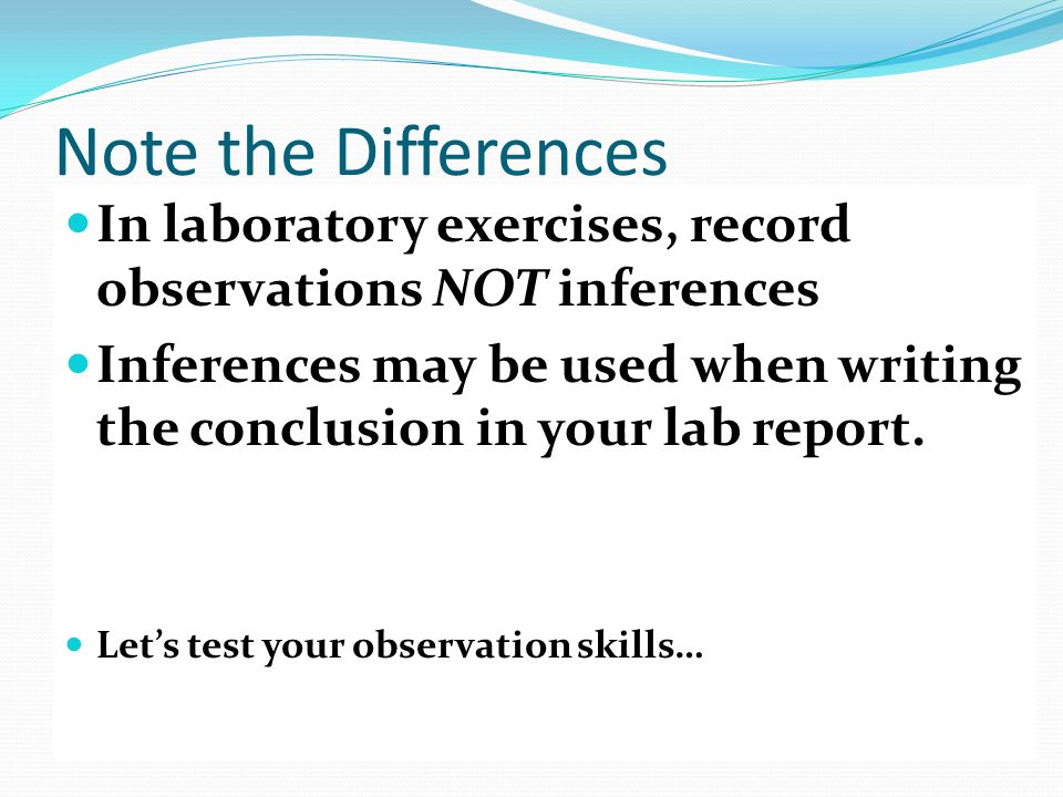 Note the Differences In laboratory exercises, record observations NOT inferences Inferences may be used when writing the conclusion in your lab report