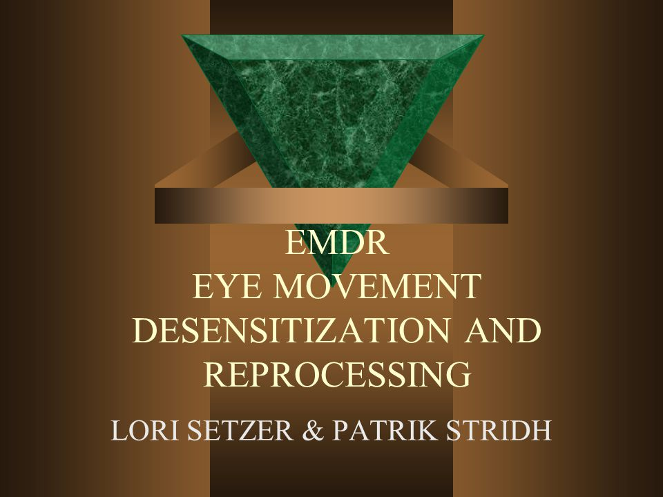 EMDR EYE MOVEMENT DESENSITIZATION AND REPROCESSING LORI SETZER & PATRIK STRIDH