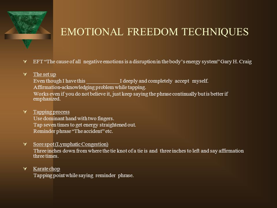 "EMOTIONAL FREEDOM TECHNIQUES  EFT ""The cause of all negative emotions is a disruption in the body's energy system"" Gary H. Craig  The set up Even th"