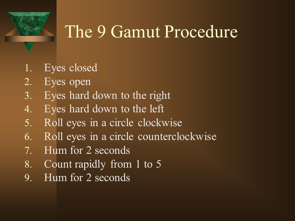 The 9 Gamut Procedure 1. Eyes closed 2. Eyes open 3. Eyes hard down to the right 4. Eyes hard down to the left 5. Roll eyes in a circle clockwise 6. R