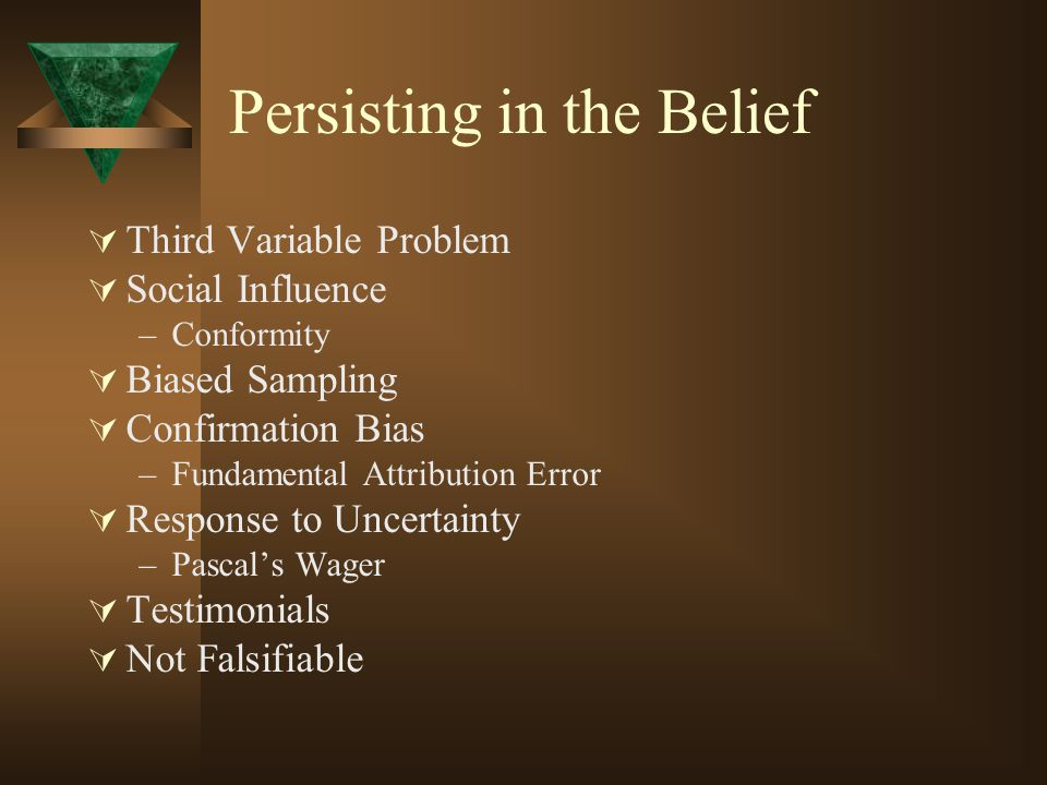 Persisting in the Belief  Third Variable Problem  Social Influence –Conformity  Biased Sampling  Confirmation Bias –Fundamental Attribution Error