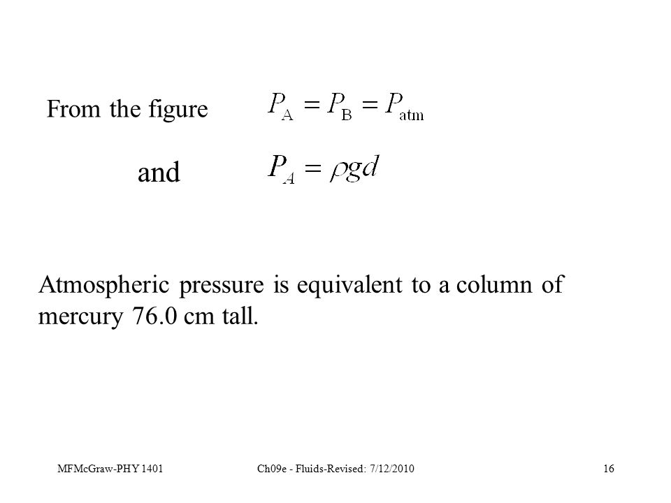 MFMcGraw-PHY 1401Ch09e - Fluids-Revised: 7/12/201016 Atmospheric pressure is equivalent to a column of mercury 76.0 cm tall.