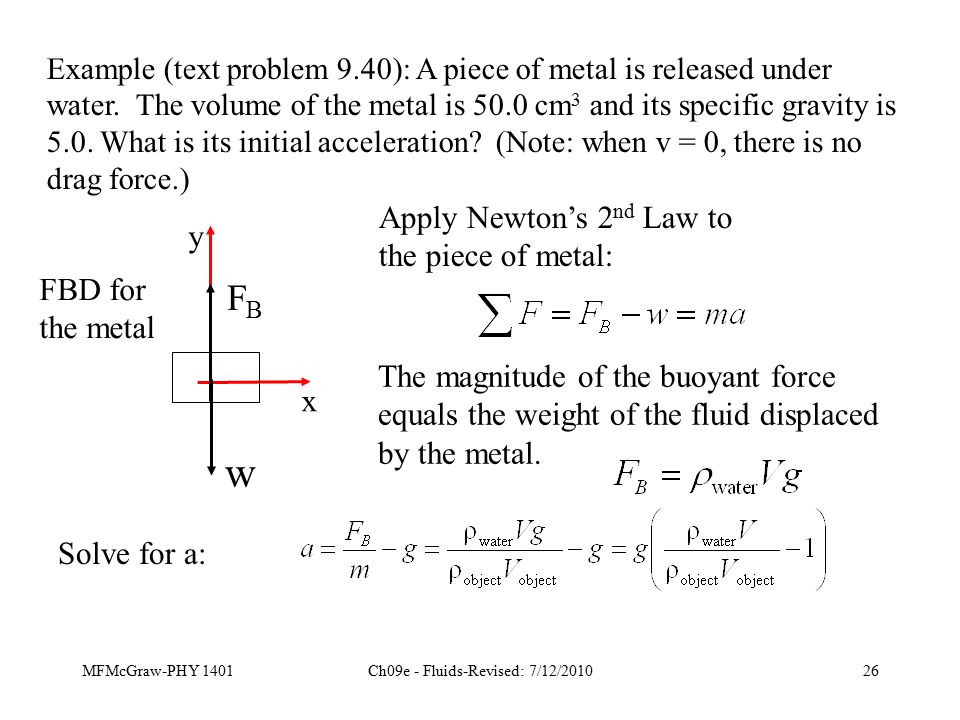 MFMcGraw-PHY 1401Ch09e - Fluids-Revised: 7/12/201026 Example (text problem 9.40): A piece of metal is released under water.
