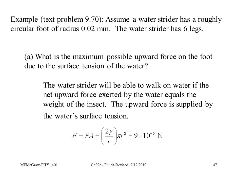 MFMcGraw-PHY 1401Ch09e - Fluids-Revised: 7/12/201047 Example (text problem 9.70): Assume a water strider has a roughly circular foot of radius 0.02 mm.