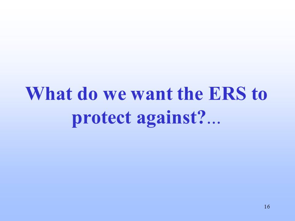 16 What do we want the ERS to protect against?...