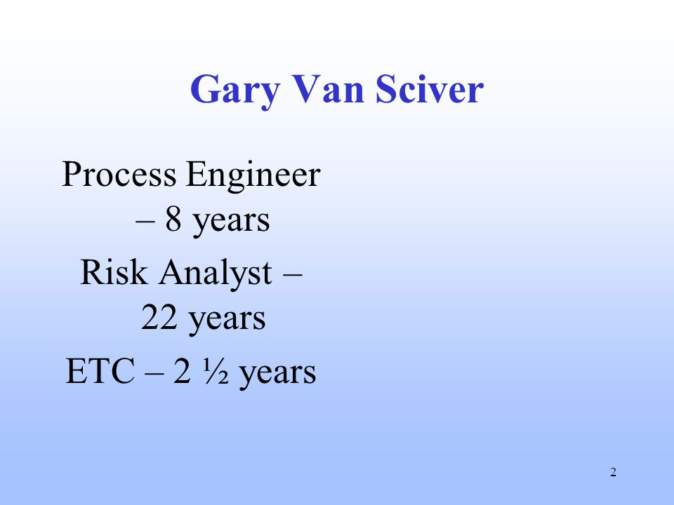 2 Gary Van Sciver Process Engineer – 8 years Risk Analyst – 22 years ETC – 2 ½ years