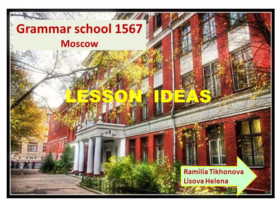 Grammar school 1567 Moscow LESSON IDEAS Ramilia Tikhonova Lisova Helena