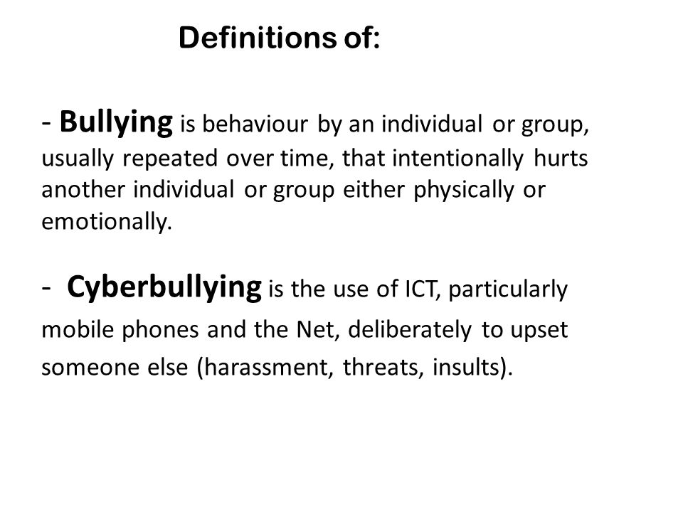 - Bullying is behaviour by an individual or group, usually repeated over time, that intentionally hurts another individual or group either physically or emotionally.