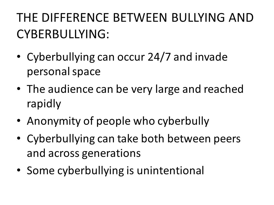 THE DIFFERENCE BETWEEN BULLYING AND CYBERBULLYING: Cyberbullying can occur 24/7 and invade personal space The audience can be very large and reached rapidly Anonymity of people who cyberbully Cyberbullying can take both between peers and across generations Some cyberbullying is unintentional