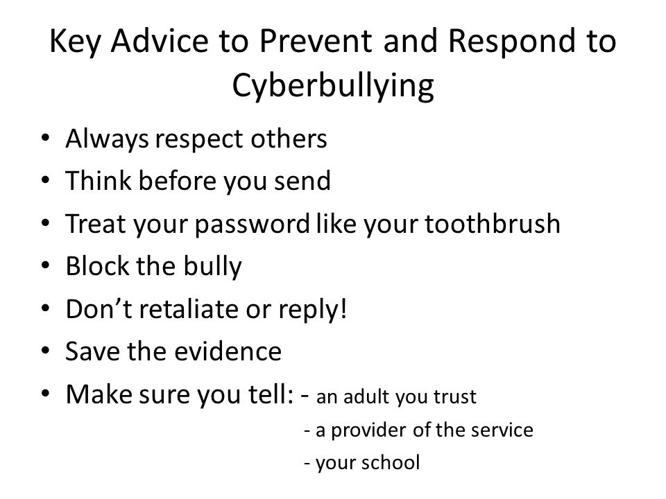 Key Advice to Prevent and Respond to Cyberbullying Always respect others Think before you send Treat your password like your toothbrush Block the bully Don't retaliate or reply.