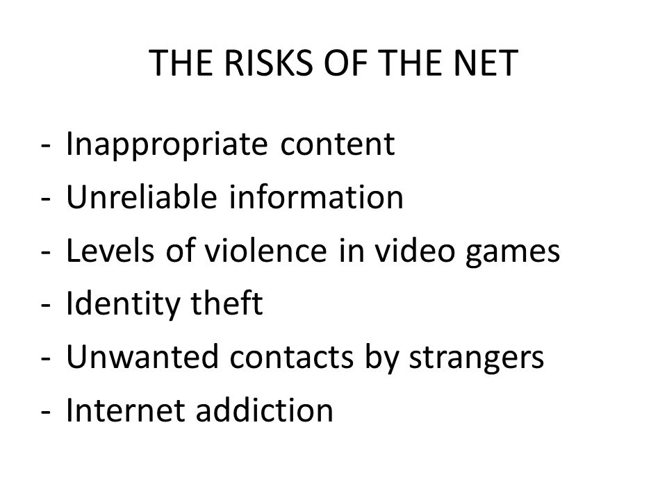 THE RISKS OF THE NET -Inappropriate content -Unreliable information -Levels of violence in video games -Identity theft -Unwanted contacts by strangers -Internet addiction