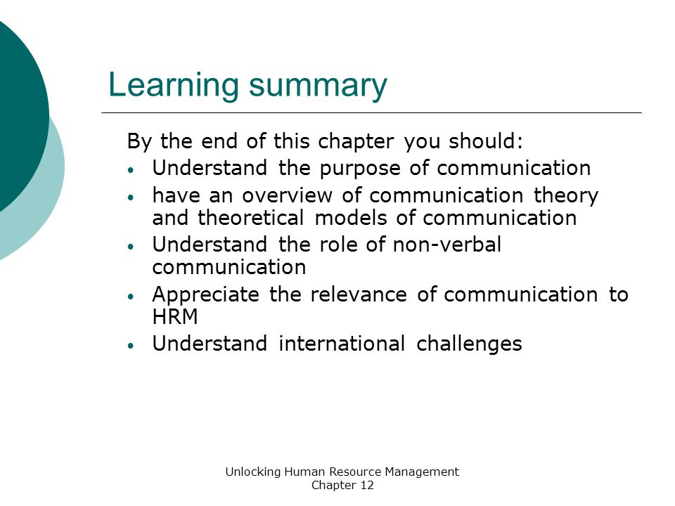 Learning summary By the end of this chapter you should: Understand the purpose of communication have an overview of communication theory and theoretical models of communication Understand the role of non-verbal communication Appreciate the relevance of communication to HRM Understand international challenges