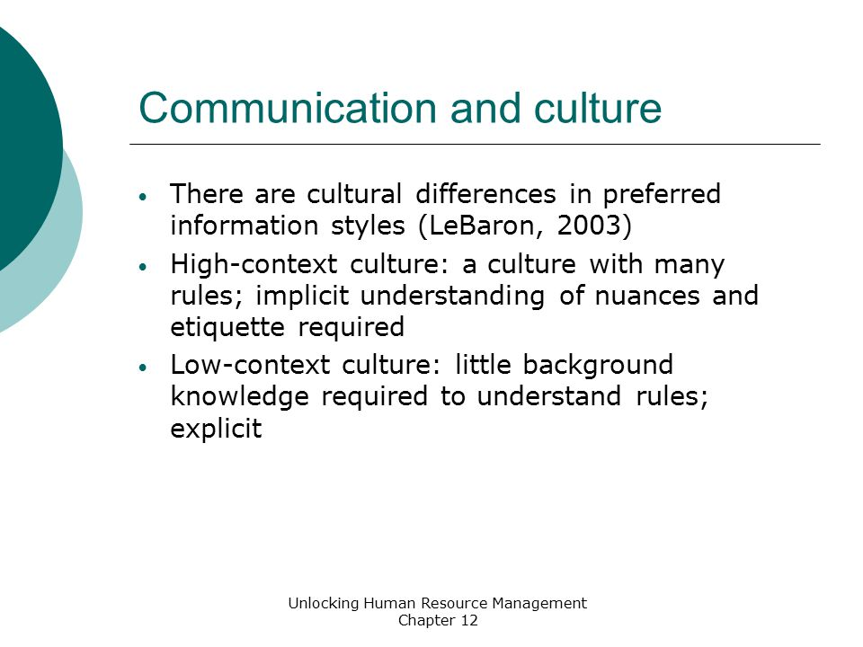 Communication and culture There are cultural differences in preferred information styles (LeBaron, 2003) High-context culture: a culture with many rules; implicit understanding of nuances and etiquette required Low-context culture: little background knowledge required to understand rules; explicit Unlocking Human Resource Management Chapter 12