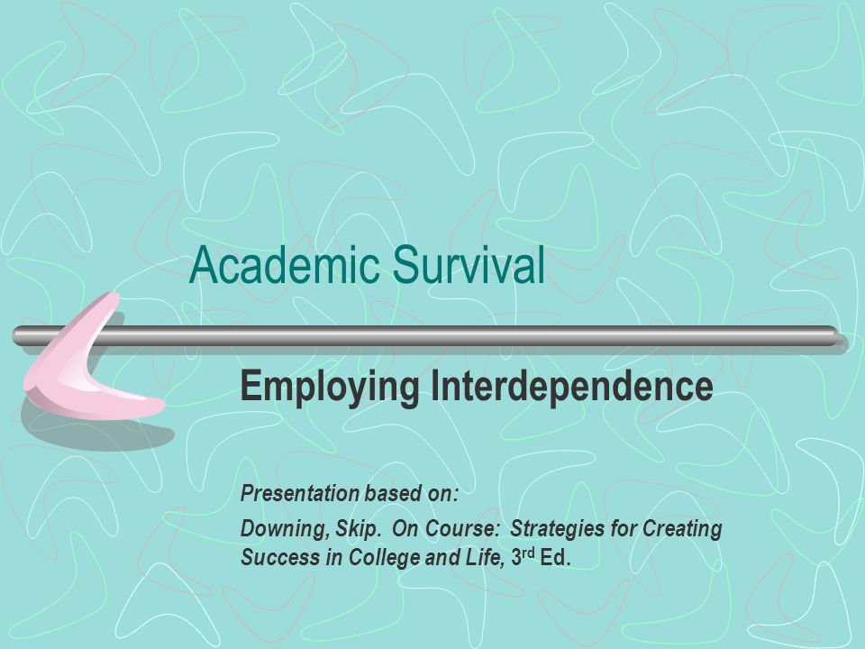 Academic Survival Employing Interdependence Presentation based on: Downing, Skip.