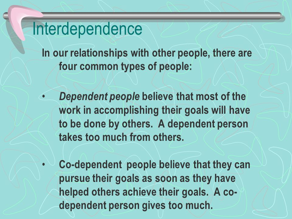 Interdependence In our relationships with other people, there are four common types of people: Dependent people believe that most of the work in accomplishing their goals will have to be done by others.