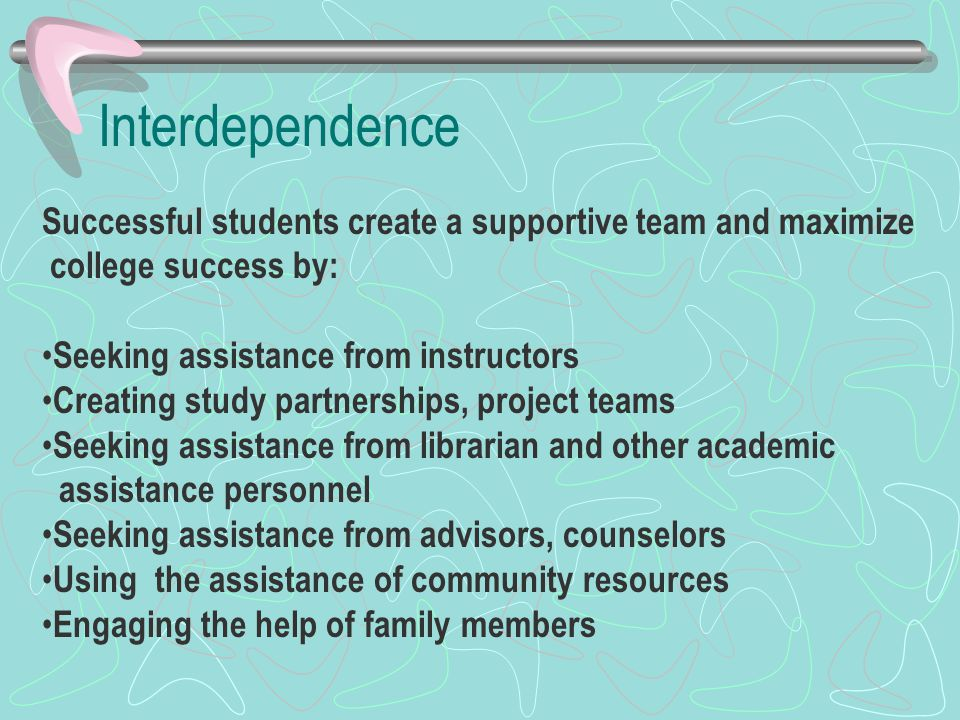 Interdependence Successful students create a supportive team and maximize college success by: Seeking assistance from instructors Creating study partnerships, project teams Seeking assistance from librarian and other academic assistance personnel Seeking assistance from advisors, counselors Using the assistance of community resources Engaging the help of family members