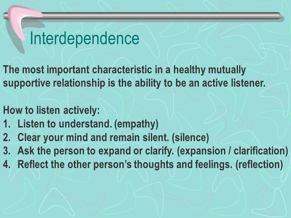 Interdependence The most important characteristic in a healthy mutually supportive relationship is the ability to be an active listener.
