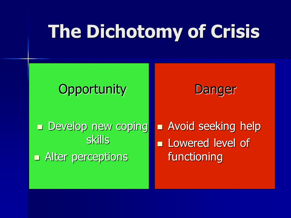 The Dichotomy of Crisis Opportunity Develop new coping skills Develop new coping skills Alter perceptions Alter perceptionsDanger Avoid seeking help Avoid seeking help Lowered level of functioning Lowered level of functioning