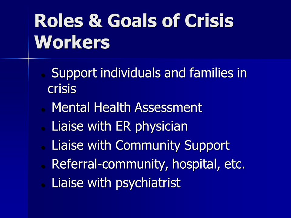 Roles & Goals of Crisis Workers Support individuals and families in crisis Support individuals and families in crisis Mental Health Assessment Mental Health Assessment Liaise with ER physician Liaise with ER physician Liaise with Community Support Liaise with Community Support Referral-community, hospital, etc.
