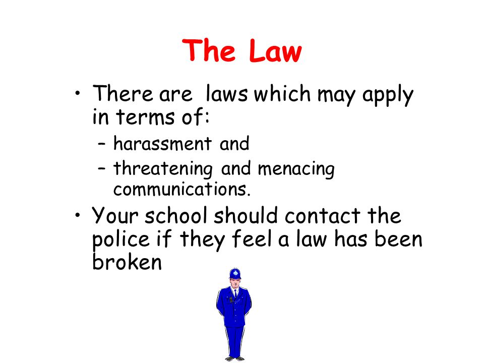 The Law There are laws which may apply in terms of: –harassment and –threatening and menacing communications.