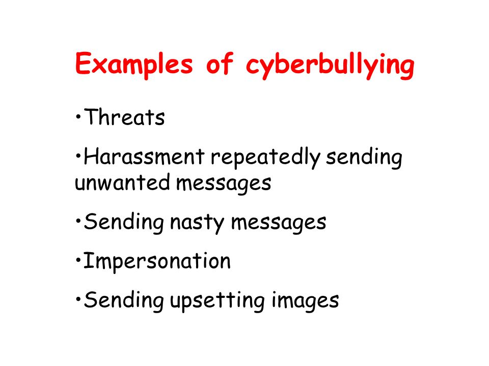 Examples of cyberbullying Threats Harassment repeatedly sending unwanted messages Sending nasty messages Impersonation Sending upsetting images